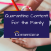 Quarantine Content for the Family